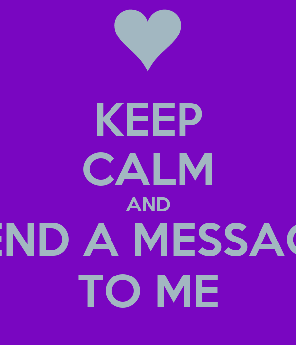 KEEP CALM AND SEND A MESSAGE TO ME