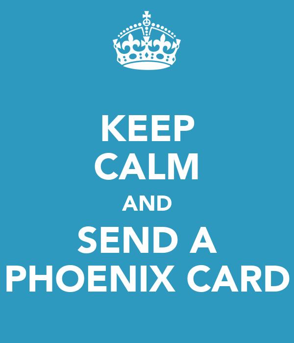 KEEP CALM AND SEND A PHOENIX CARD