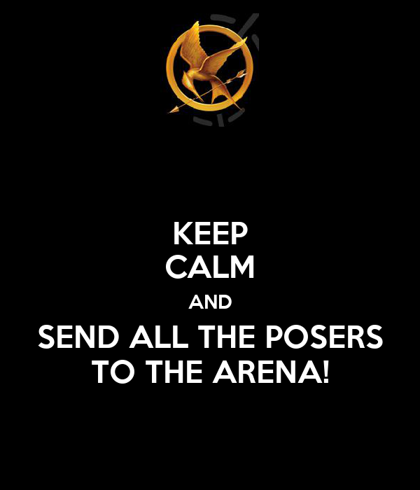 KEEP CALM AND SEND ALL THE POSERS TO THE ARENA!
