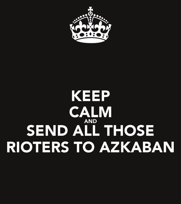 KEEP CALM AND SEND ALL THOSE RIOTERS TO AZKABAN