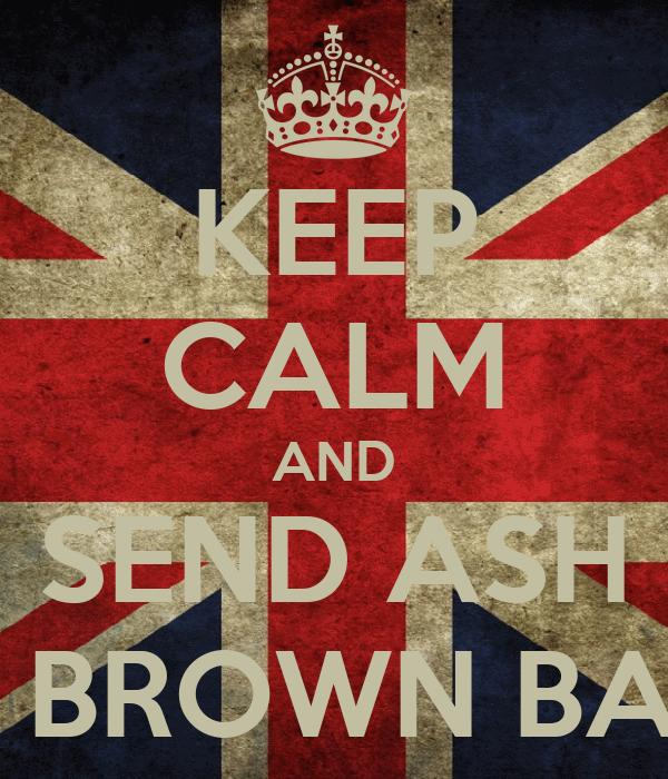 KEEP CALM AND SEND ASH A BROWN BAG
