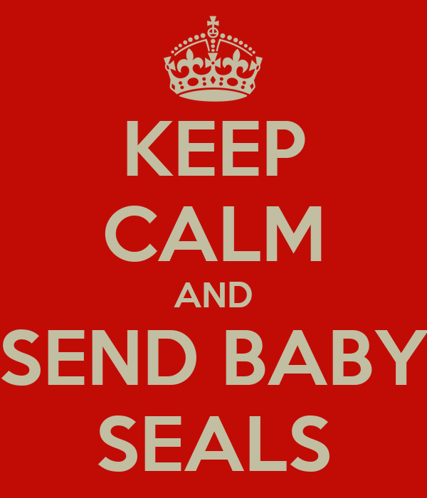 KEEP CALM AND SEND BABY SEALS