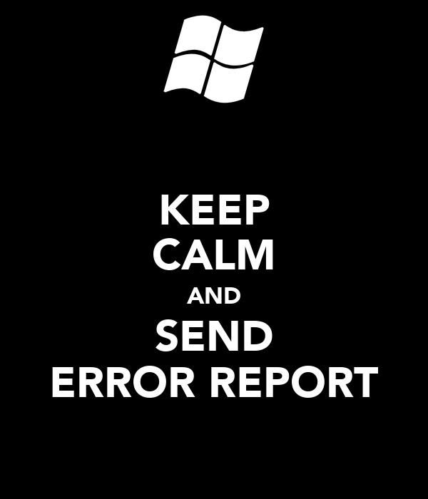 KEEP CALM AND SEND ERROR REPORT