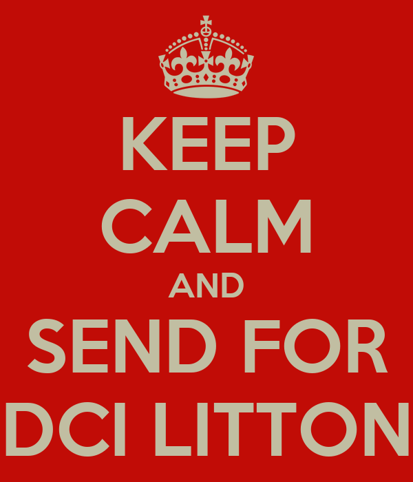 KEEP CALM AND SEND FOR DCI LITTON