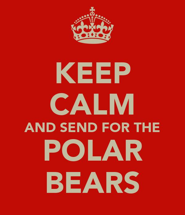KEEP CALM AND SEND FOR THE POLAR BEARS