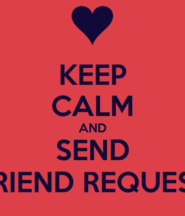 KEEP CALM AND SEND FRIEND REQUEST