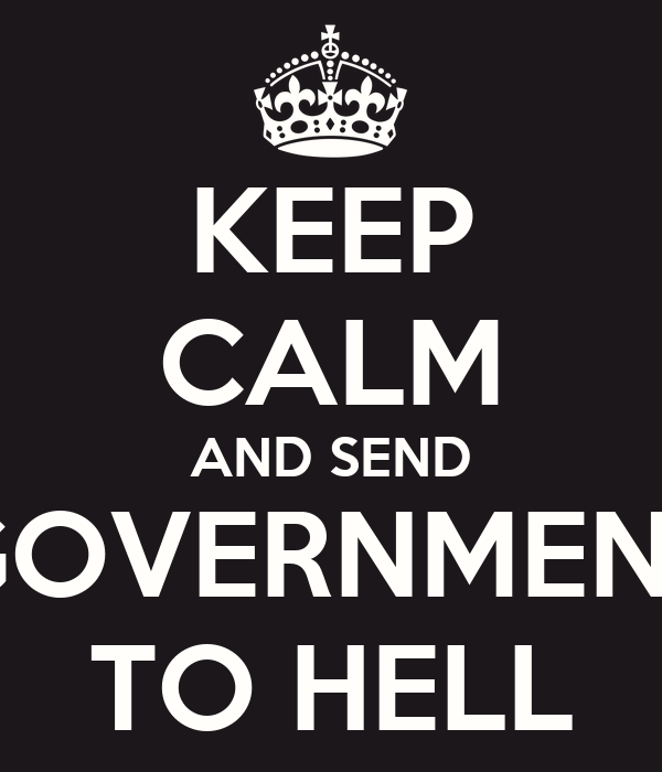 KEEP CALM AND SEND GOVERNMENT TO HELL