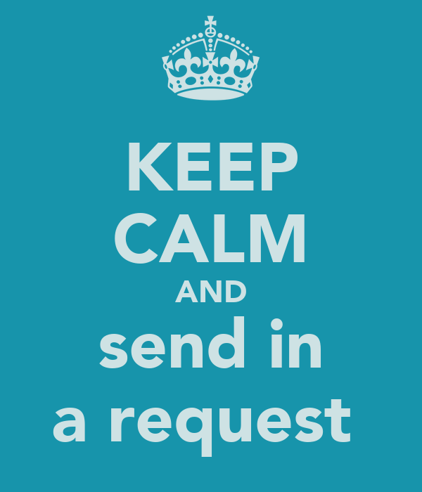 KEEP CALM AND send in a request