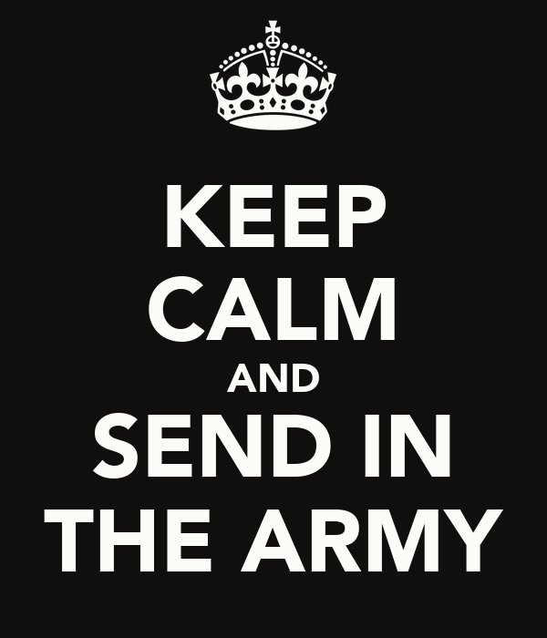 KEEP CALM AND SEND IN THE ARMY