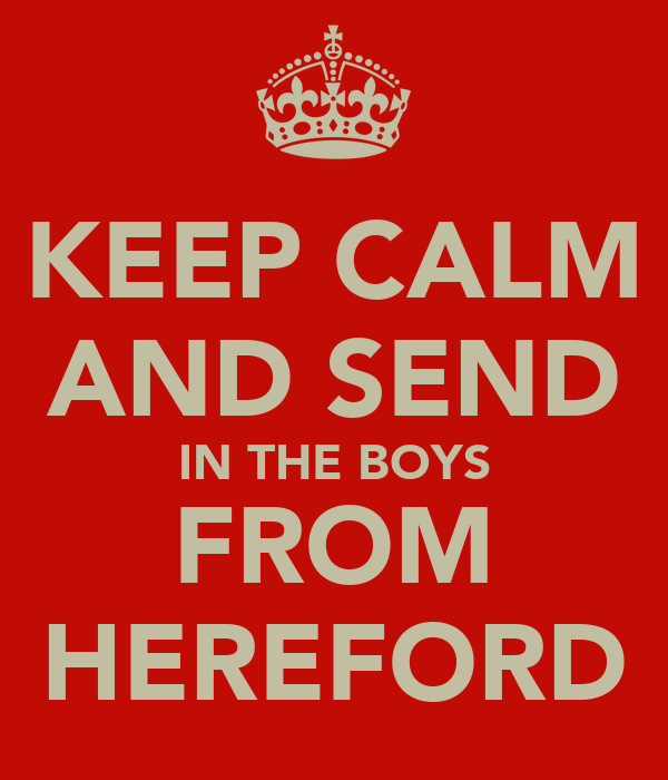 KEEP CALM AND SEND IN THE BOYS FROM HEREFORD