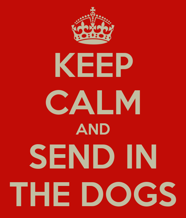 KEEP CALM AND SEND IN THE DOGS