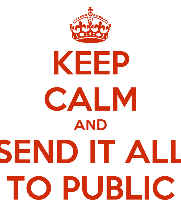 KEEP CALM AND SEND IT ALL TO PUBLIC