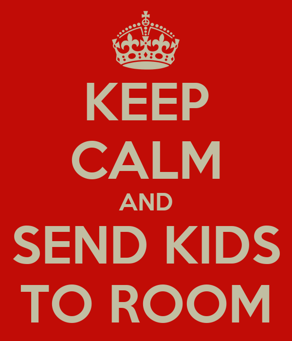KEEP CALM AND SEND KIDS TO ROOM