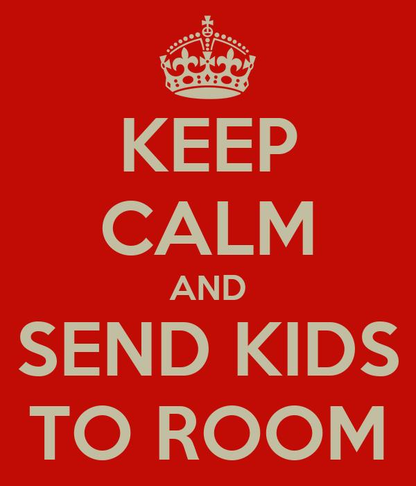 KEEP CALM AND SEND KIDS TO ROOM