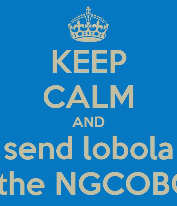 KEEP CALM AND send lobola to the NGCOBO'S