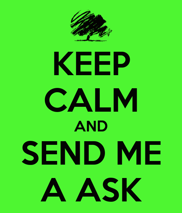 KEEP CALM AND SEND ME A ASK