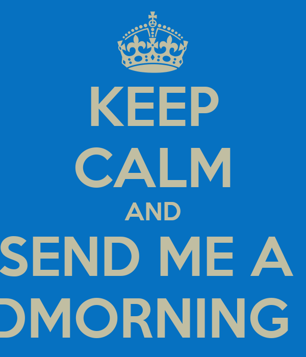 KEEP CALM AND SEND ME A  GOODMORNING TEXT