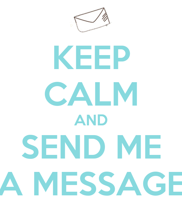 KEEP CALM AND SEND ME A MESSAGE