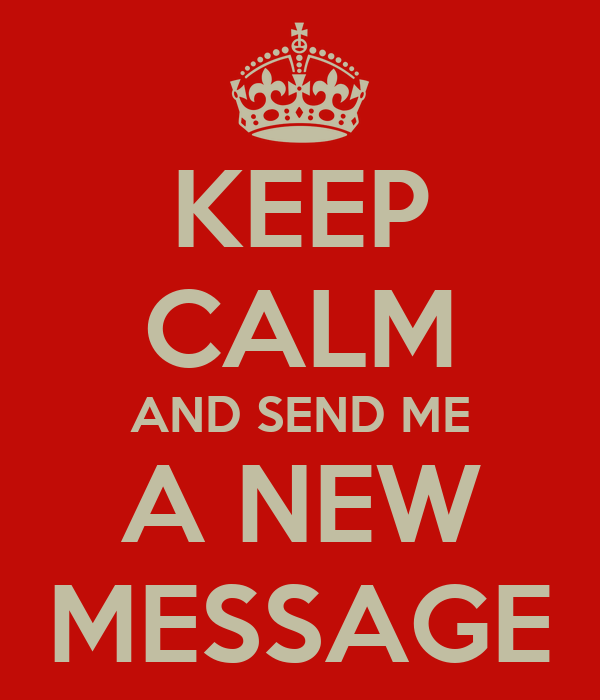 KEEP CALM AND SEND ME A NEW MESSAGE
