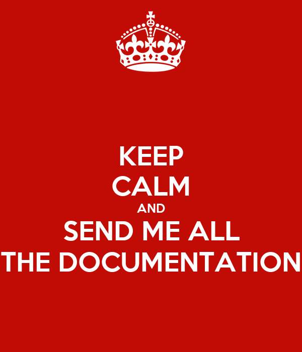 KEEP CALM AND SEND ME ALL THE DOCUMENTATION