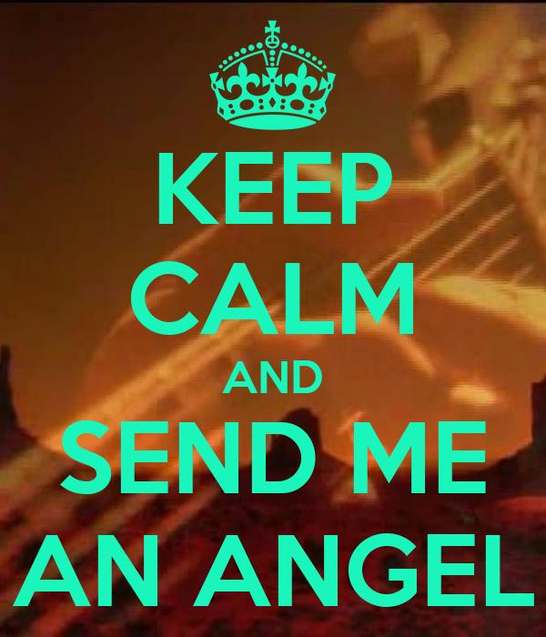 KEEP CALM AND SEND ME AN ANGEL
