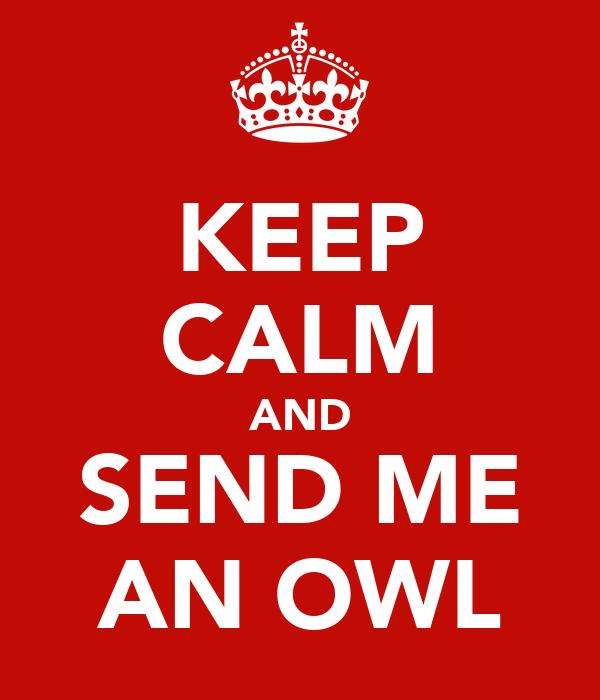 KEEP CALM AND SEND ME AN OWL