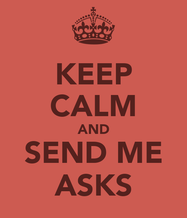 KEEP CALM AND SEND ME ASKS