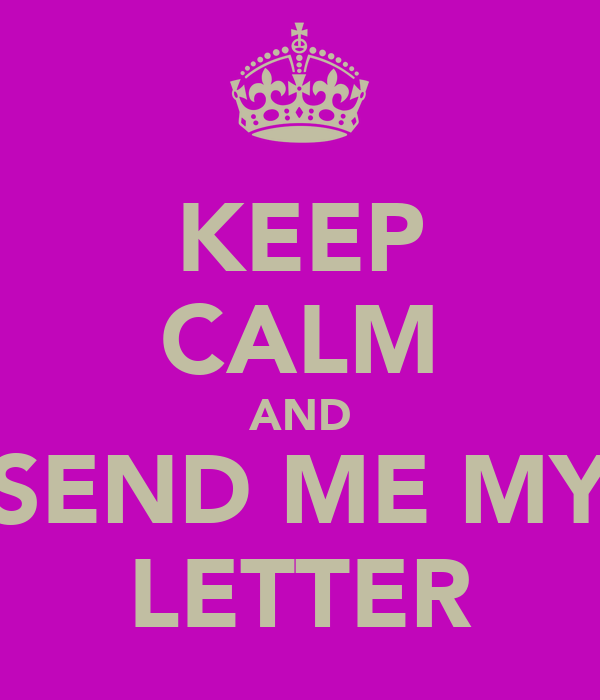 KEEP CALM AND SEND ME MY LETTER