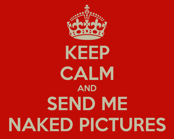 KEEP CALM AND SEND ME NAKED PICTURES