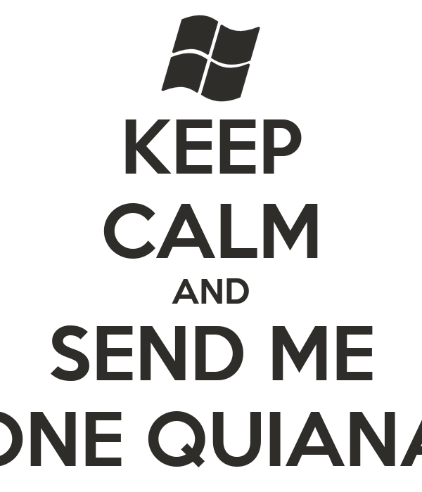 KEEP CALM AND SEND ME ONE QUIANA