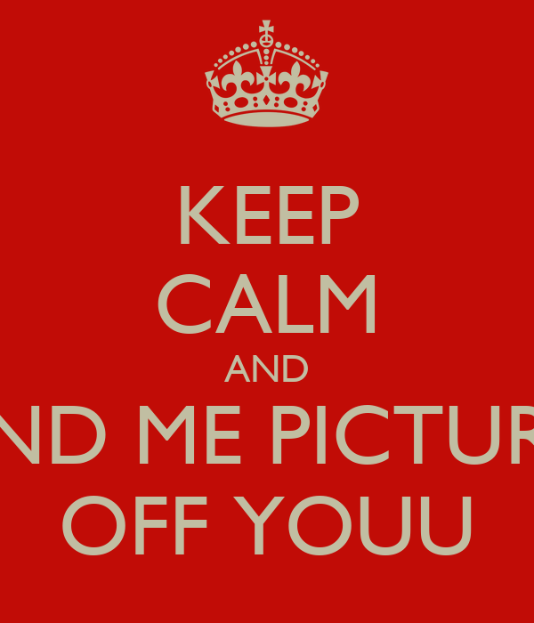 KEEP CALM AND SEND ME PICTURES OFF YOUU