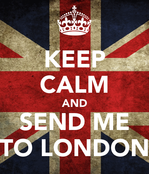 KEEP CALM AND SEND ME TO LONDON