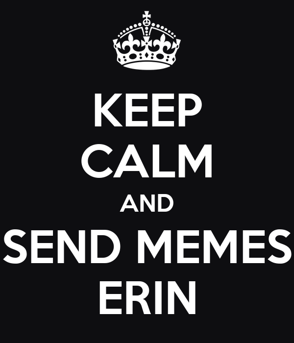 KEEP CALM AND SEND MEMES ERIN
