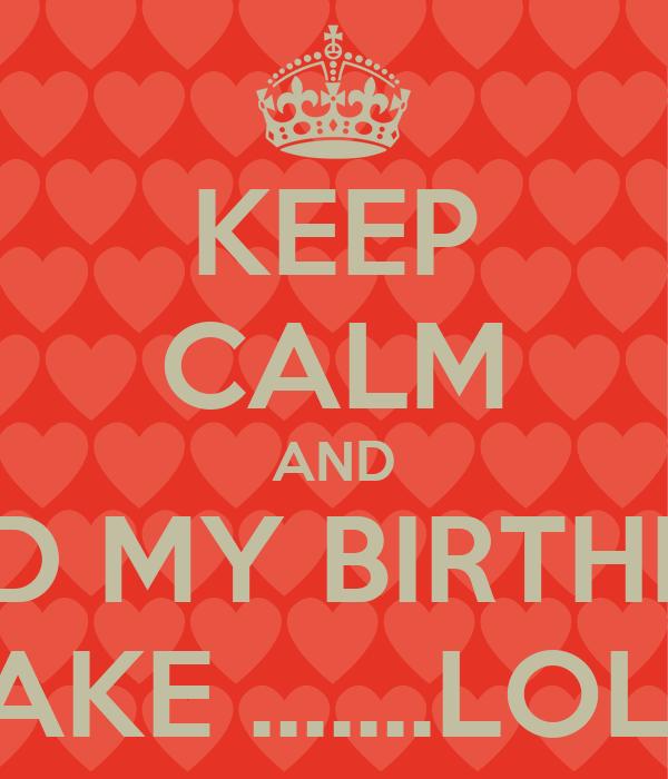 KEEP CALM AND SEND MY BIRTHDAY CAKE .......LOL!!!!
