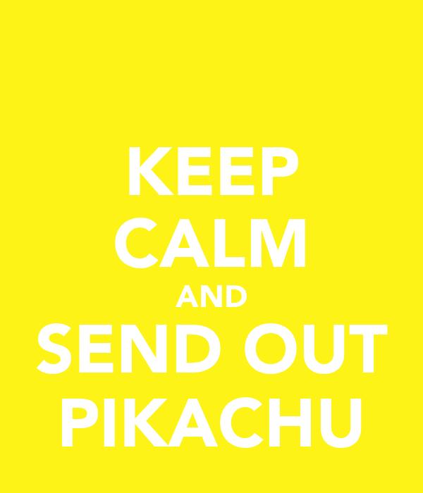 KEEP CALM AND SEND OUT PIKACHU