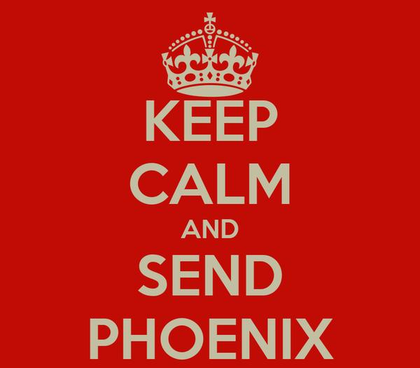 KEEP CALM AND SEND PHOENIX