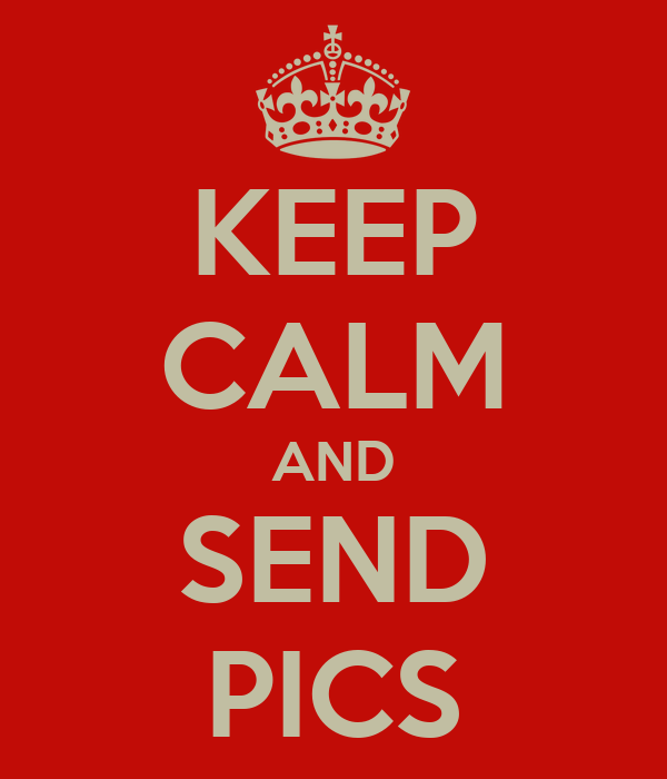 KEEP CALM AND SEND PICS