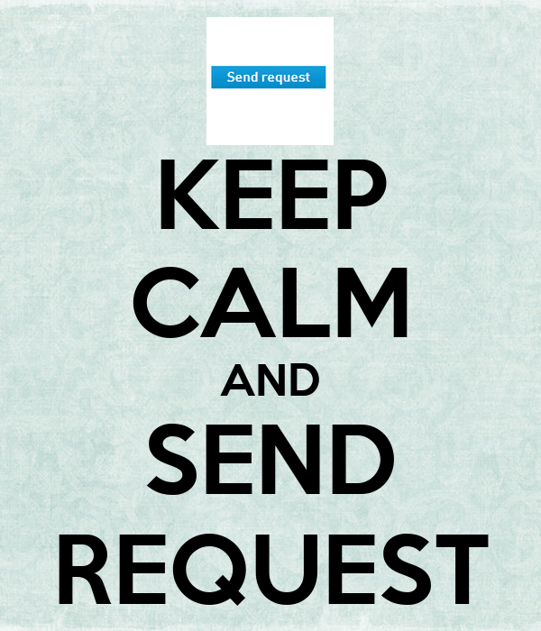 KEEP CALM AND SEND REQUEST