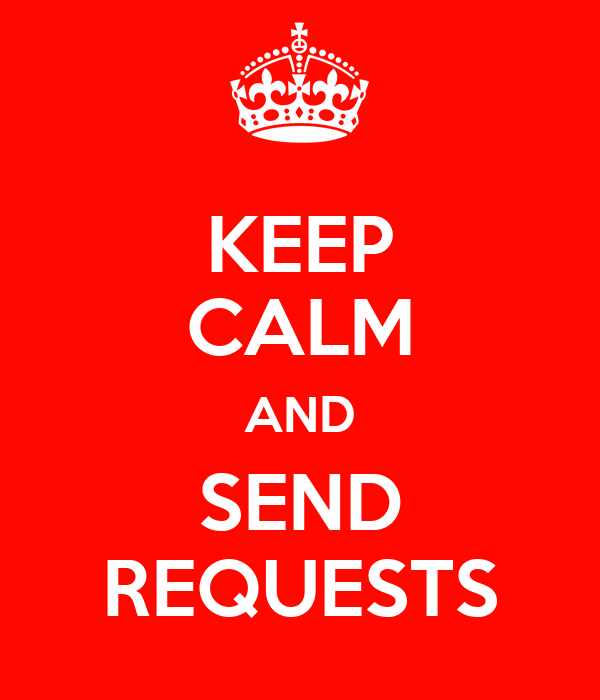KEEP CALM AND SEND REQUESTS