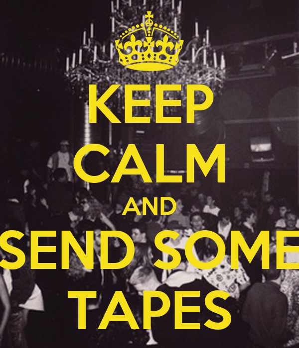 KEEP CALM AND SEND SOME TAPES