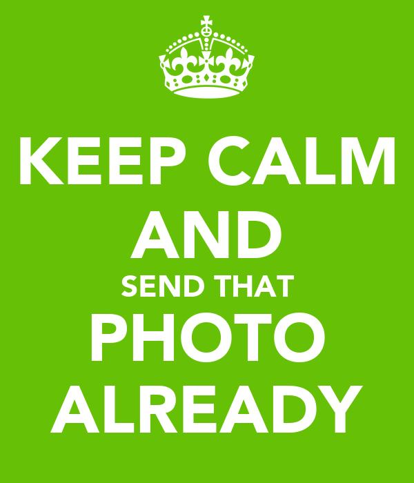 KEEP CALM AND SEND THAT PHOTO ALREADY