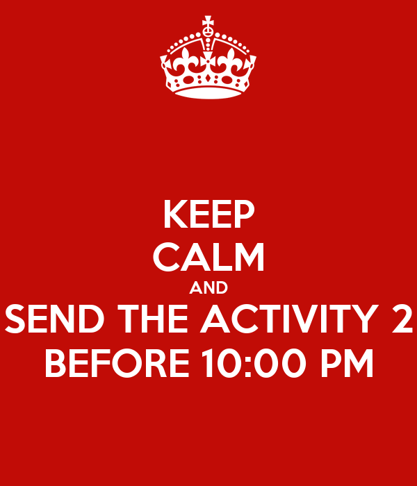 KEEP CALM AND SEND THE ACTIVITY 2 BEFORE 10:00 PM