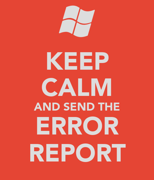 KEEP CALM AND SEND THE ERROR REPORT