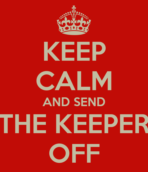 KEEP CALM AND SEND THE KEEPER OFF