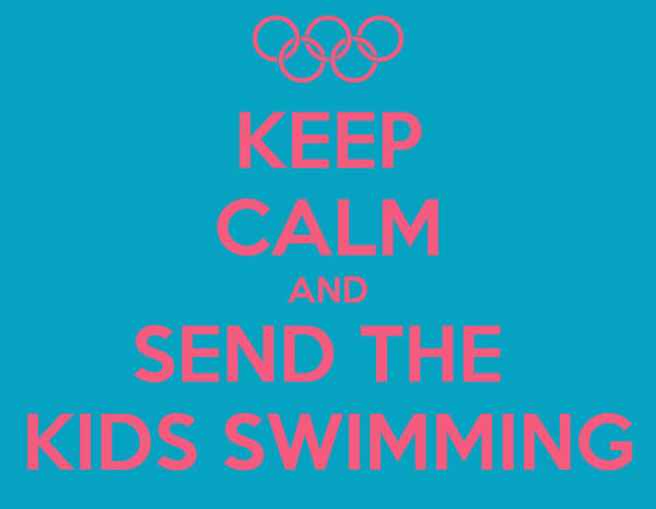 KEEP CALM AND SEND THE  KIDS SWIMMING