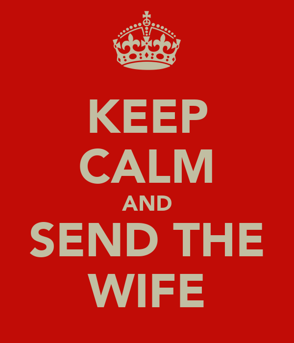KEEP CALM AND SEND THE WIFE