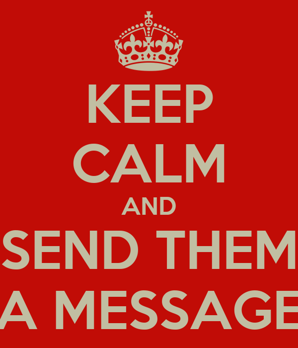KEEP CALM AND SEND THEM A MESSAGE