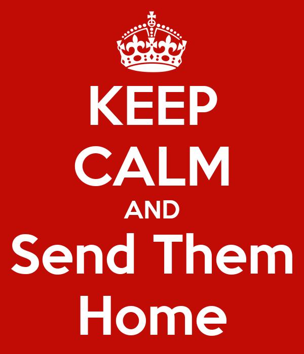KEEP CALM AND Send Them Home