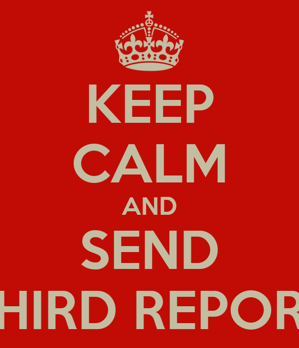 KEEP CALM AND SEND THIRD REPORT