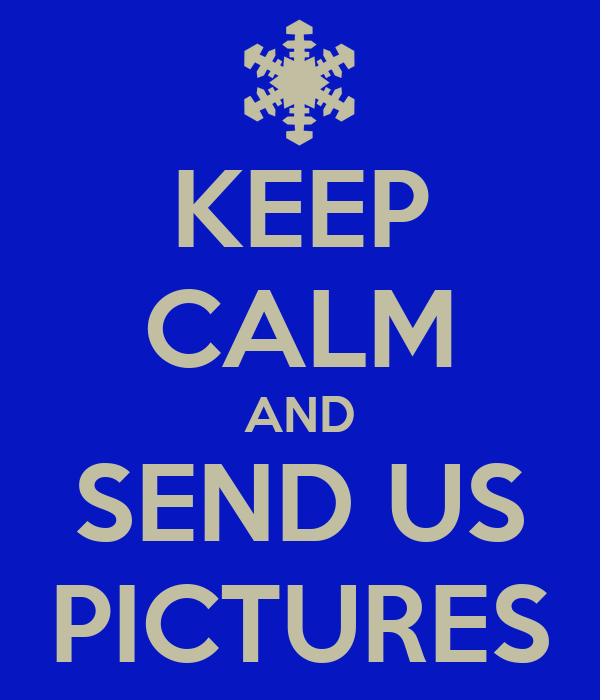 KEEP CALM AND SEND US PICTURES